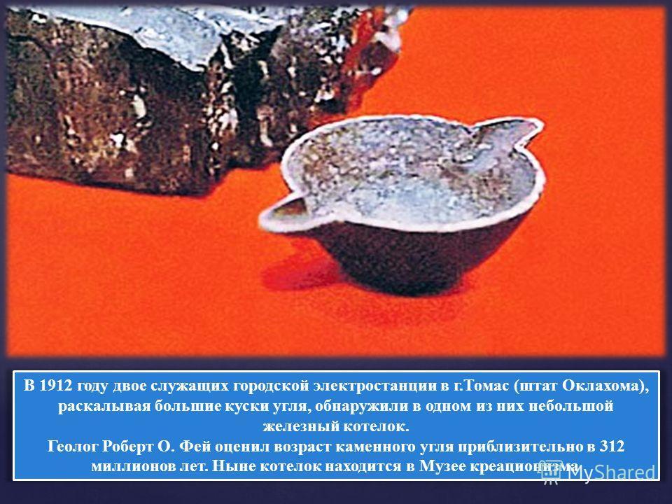 В 1912 году двое служащих городской электростанции в г.Томас (штат Оклахома), раскалывая большие куски угля, обнаружили в одном из них небольшой железный котелок. Геолог Роберт О. Фей оценил возраст каменного угля приблизительно в 312 миллионов лет.
