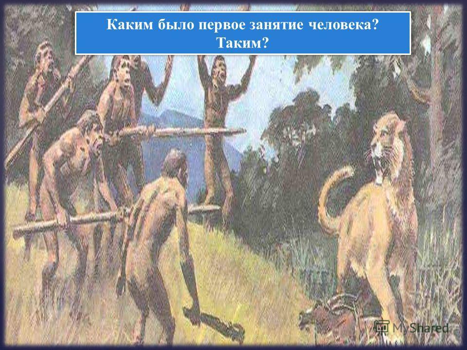 Каким было первое занятие человека? Таким?