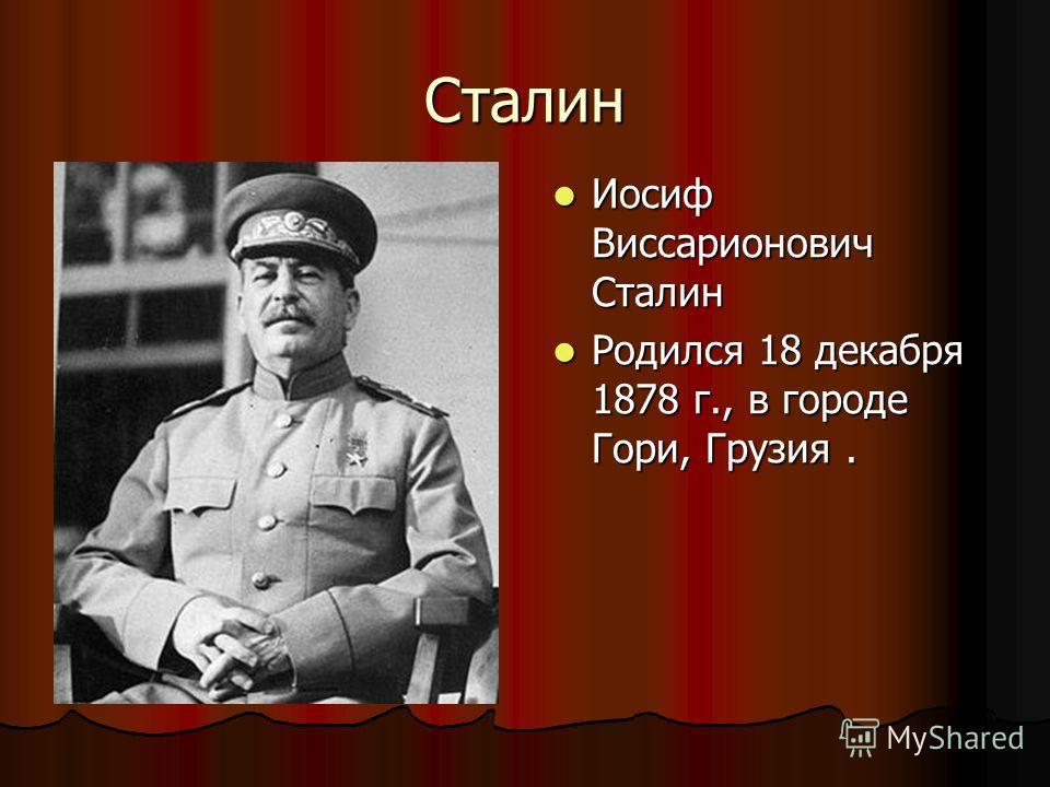 Сталин Иосиф Виссарионович Сталин Иосиф Виссарионович Сталин Родился 18 декабря 1878 г., в городе Гори, Грузия. Родился 18 декабря 1878 г., в городе Гори, Грузия.