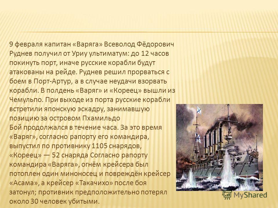 9 февраля капитан «Варяга» Всеволод Фёдорович Руднев получил от Уриу ультиматум: до 12 часов покинуть порт, иначе русские корабли будут атакованы на рейде. Руднев решил прорваться с боем в Порт-Артур, а в случае неудачи взорвать корабли. В полдень «В