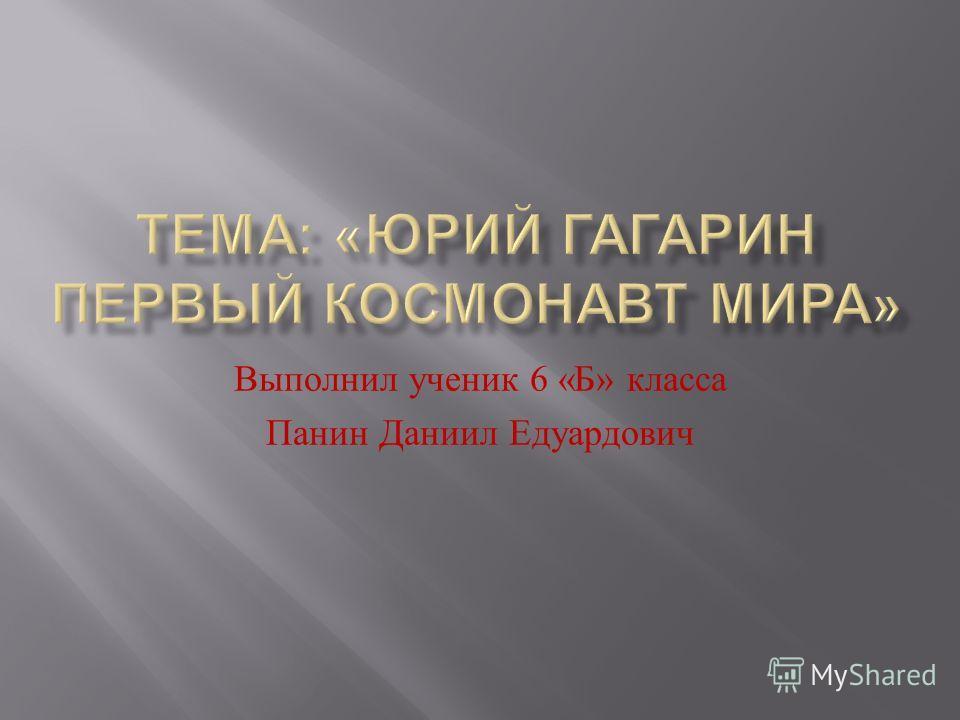 Выполнил ученик 6 « Б » класса Панин Даниил Едуардович