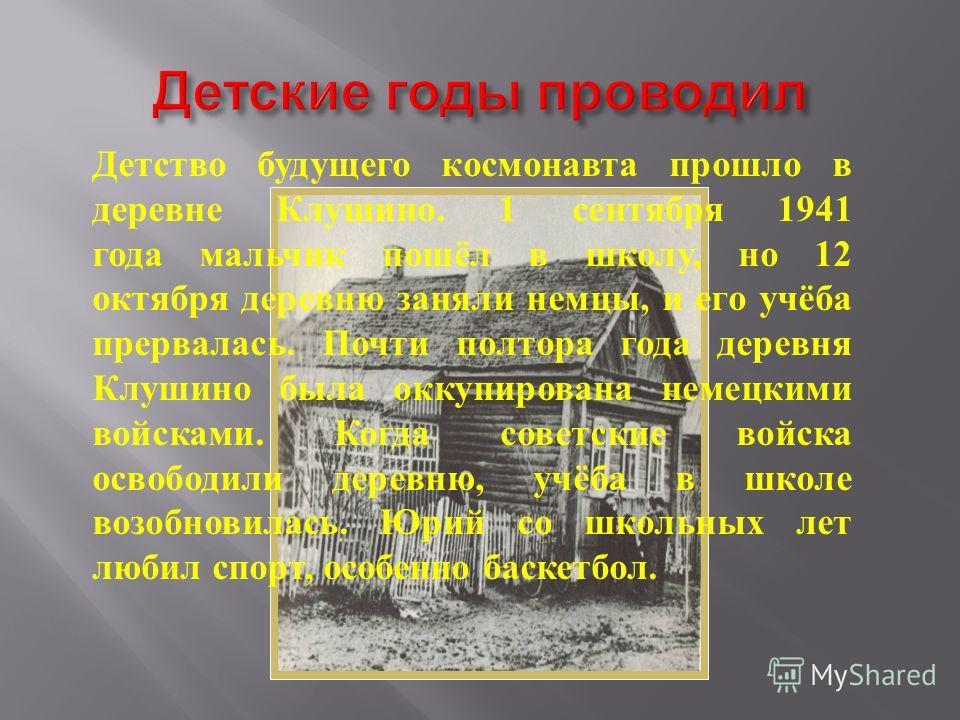 Детство будущего космонавта прошло в деревне Клушино. 1 сентября 1941 года мальчик пошёл в школу, но 12 октября деревню заняли немцы, и его учёба прервалась. Почти полтора года деревня Клушино была оккупирована немецкими войсками. Когда советские вой