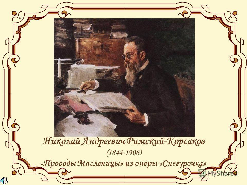 Николай Андреевич Римский-Корсаков (1844-1908) « Проводы Масленицы» из оперы «Снегурочка»
