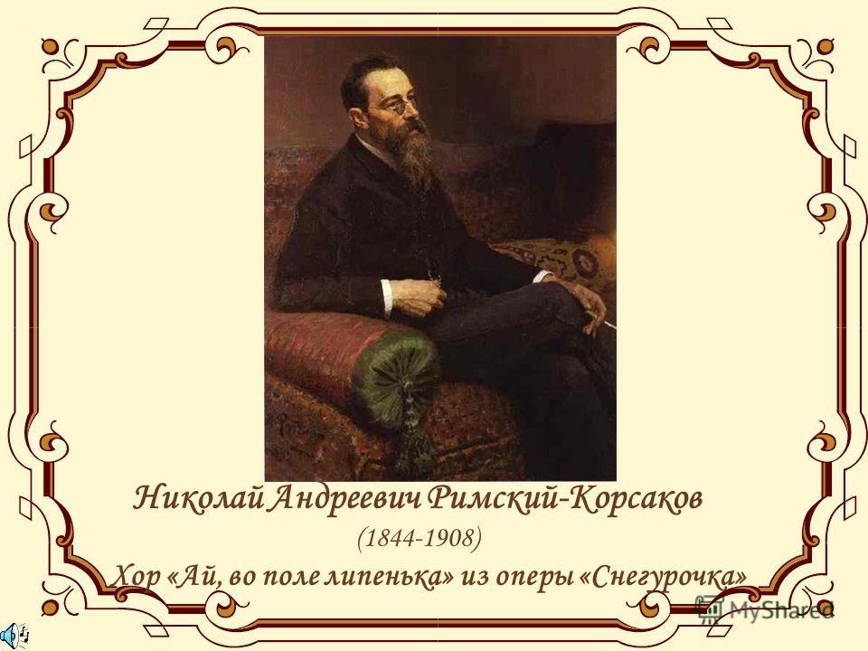 Николай Андреевич Римский-Корсаков (1844-1908) Хор «Ай, во поле липенька» из оперы «Снегурочка»