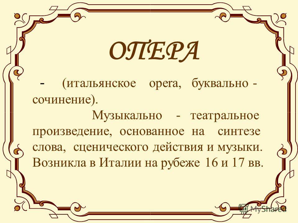 ОПЕРА - (итальянское opera, буквально - сочинение). Музыкально - театральное произведение, основанное на синтезе слова, сценического действия и музыки. Возникла в Италии на рубеже 16 и 17 вв.