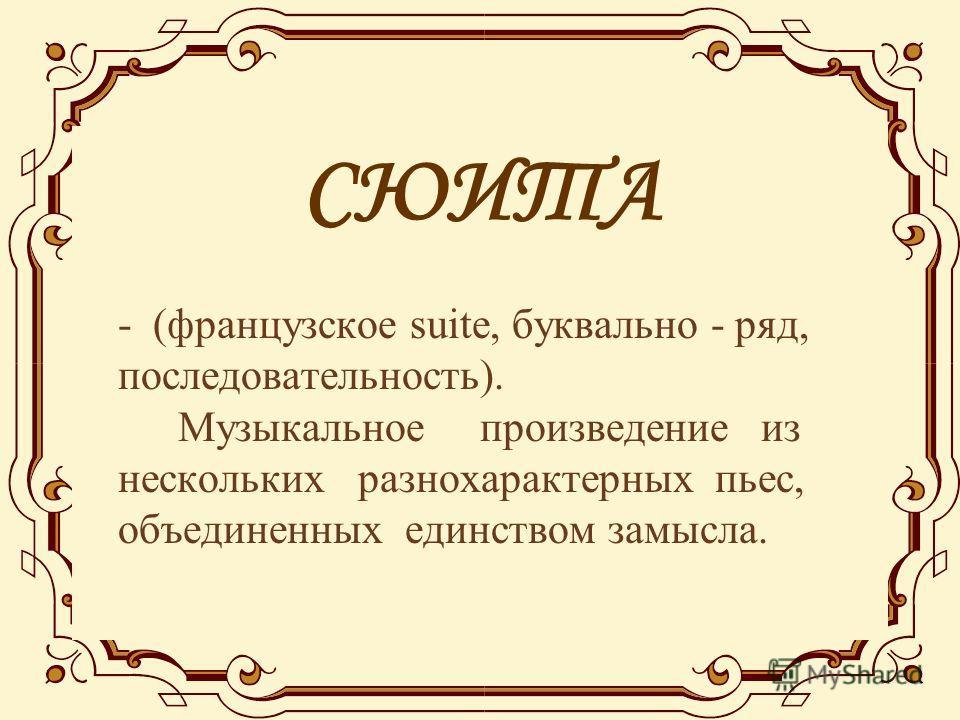 СЮИТА - (французское suite, буквально - ряд, последовательность). Музыкальное произведение из нескольких разнохарактерных пьес, объединенных единством замысла.