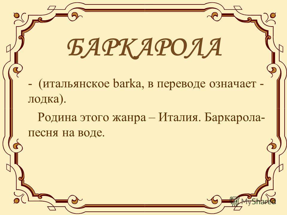 БАРКАРОЛА - (итальянское barka, в переводе означает - лодка). Родина этого жанра – Италия. Баркарола- песня на воде.