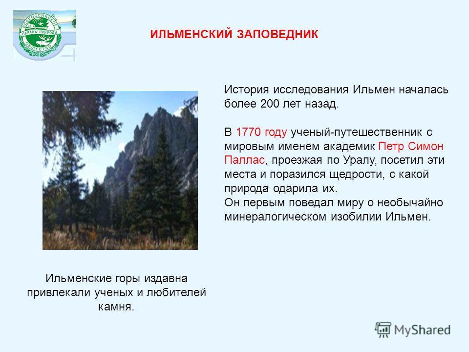 История исследования Ильмен началась более 200 лет назад. В 1770 году ученый-путешественник с мировым именем академик Петр Симон Паллас, проезжая по Уралу, посетил эти места и поразился щедрости, с какой природа одарила их. Он первым поведал миру о н