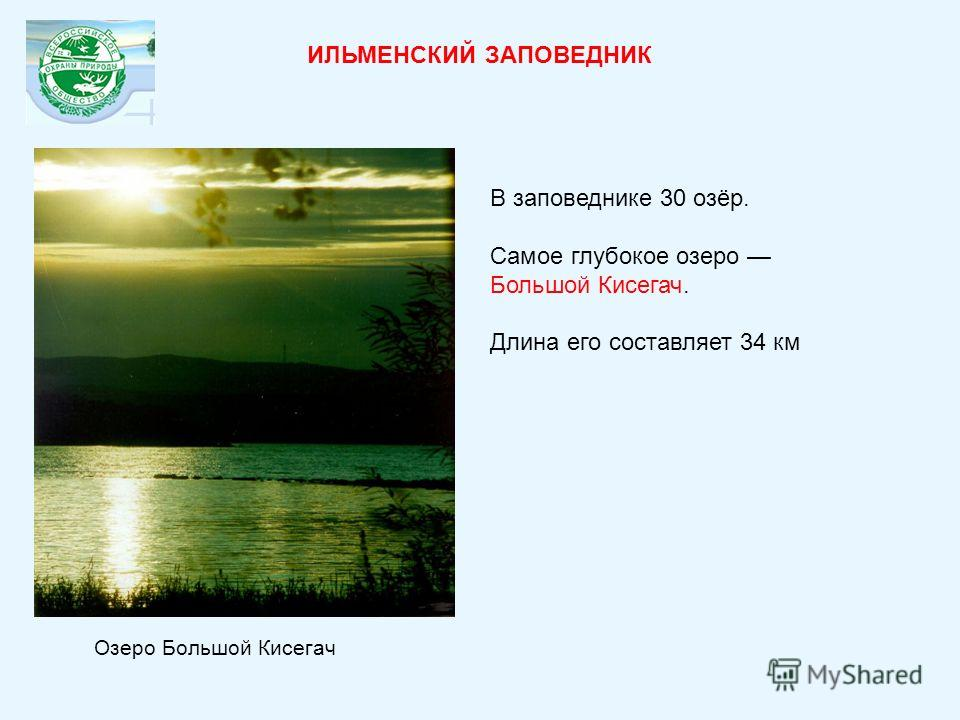 ИЛЬМЕНСКИЙ ЗАПОВЕДНИК В заповеднике 30 озёр. Самое глубокое озеро Большой Кисегач. Длина его составляет 34 км Озеро Большой Кисегач