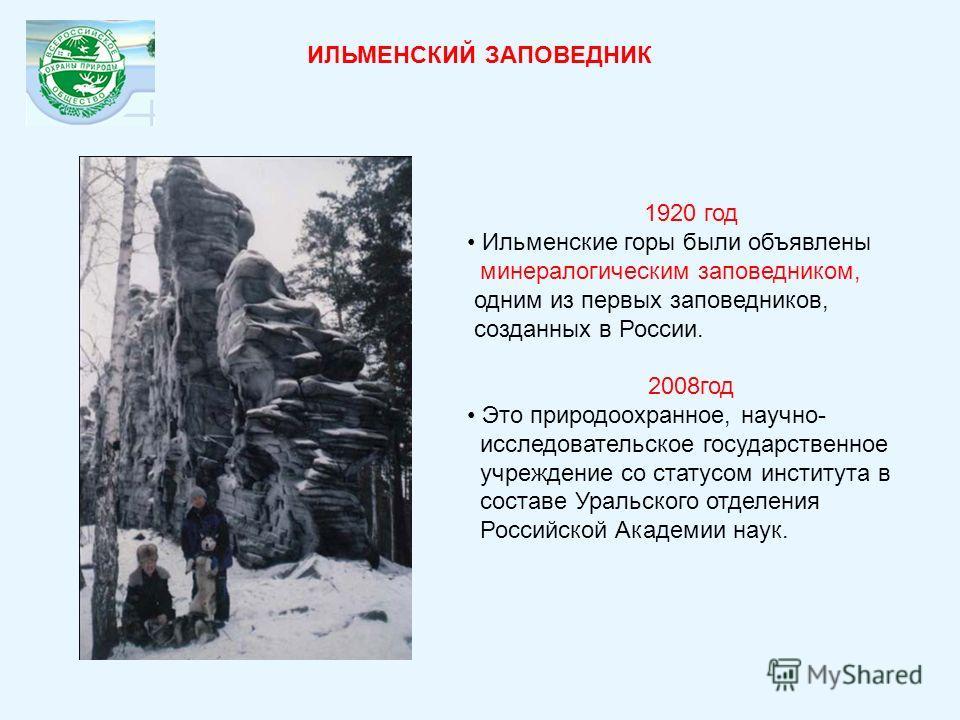 1920 год Ильменские горы были объявлены минералогическим заповедником, одним из первых заповедников, созданных в России. 2008год Это природоохранное, научно- исследовательское государственное учреждение со статусом института в составе Уральского отде