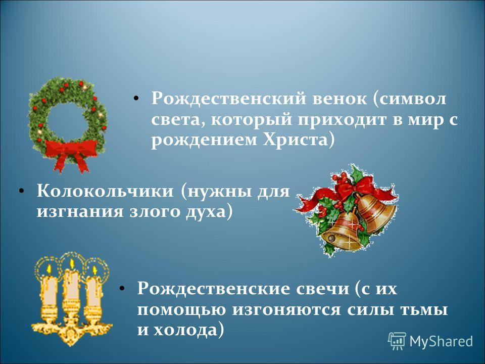 Рождественский венок (символ света, который приходит в мир с рождением Христа) Колокольчики (нужны для изгнания злого духа) Рождественские свечи (с их помощью изгоняются силы тьмы и холода)