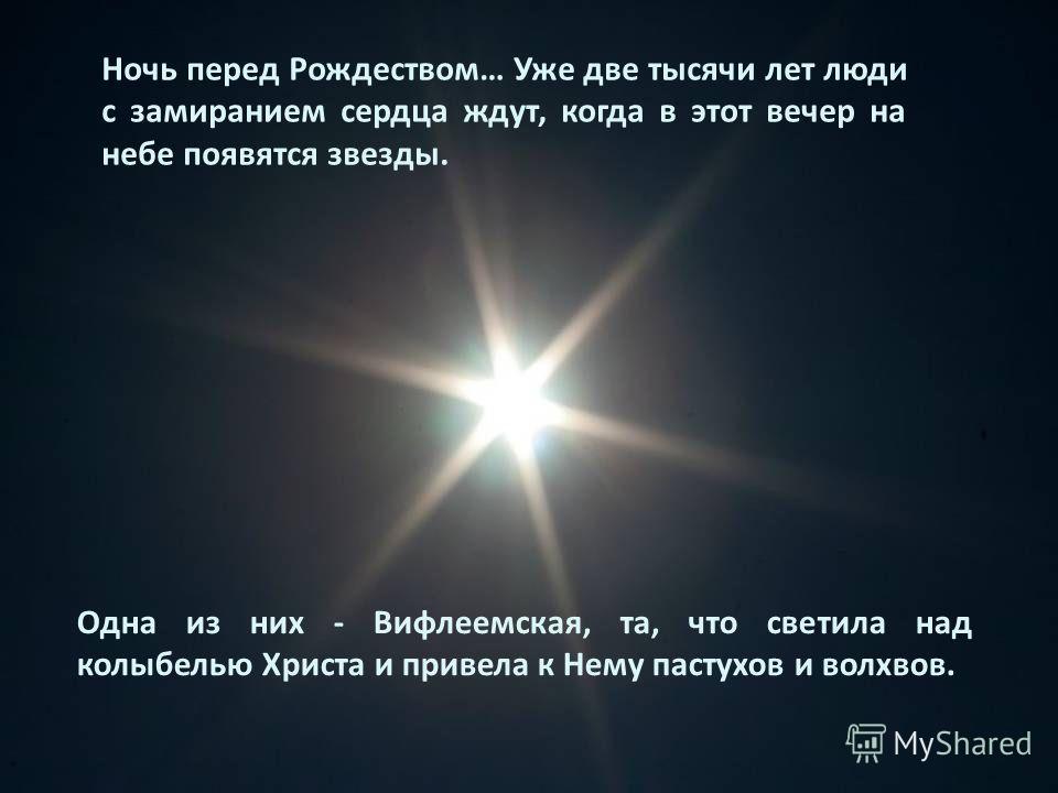Одна из них - Вифлеемская, та, что светила над колыбелью Христа и привела к Нему пастухов и волхвов. Ночь перед Рождеством… Уже две тысячи лет люди с замиранием сердца ждут, когда в этот вечер на небе появятся звезды.