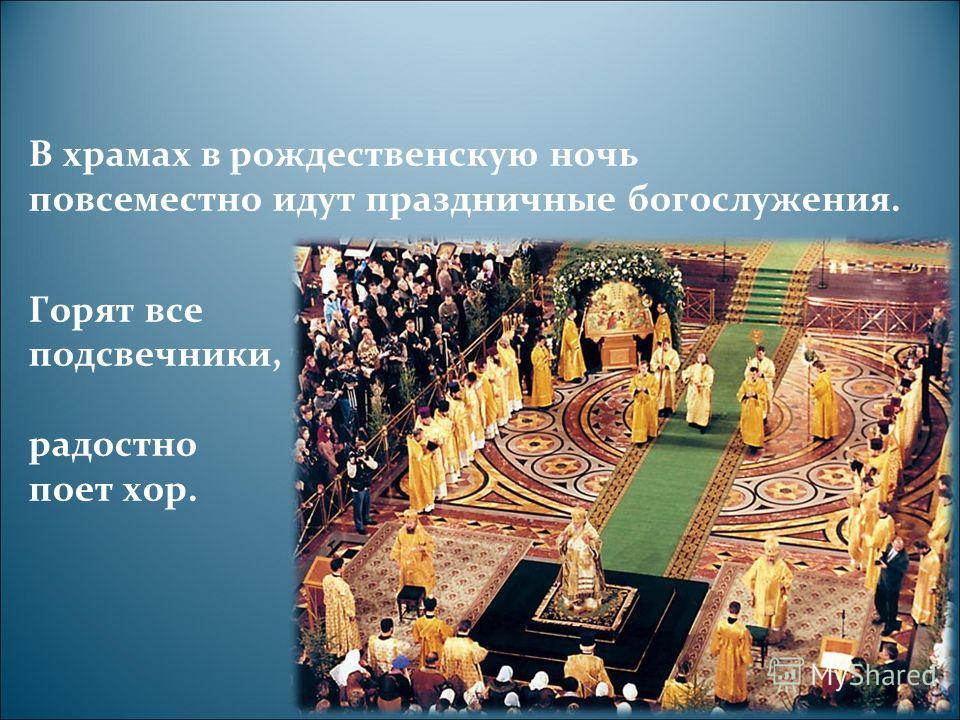 В храмах в рождественскую ночь повсеместно идут праздничные богослужения. Горят все подсвечники, радостно поет хор.