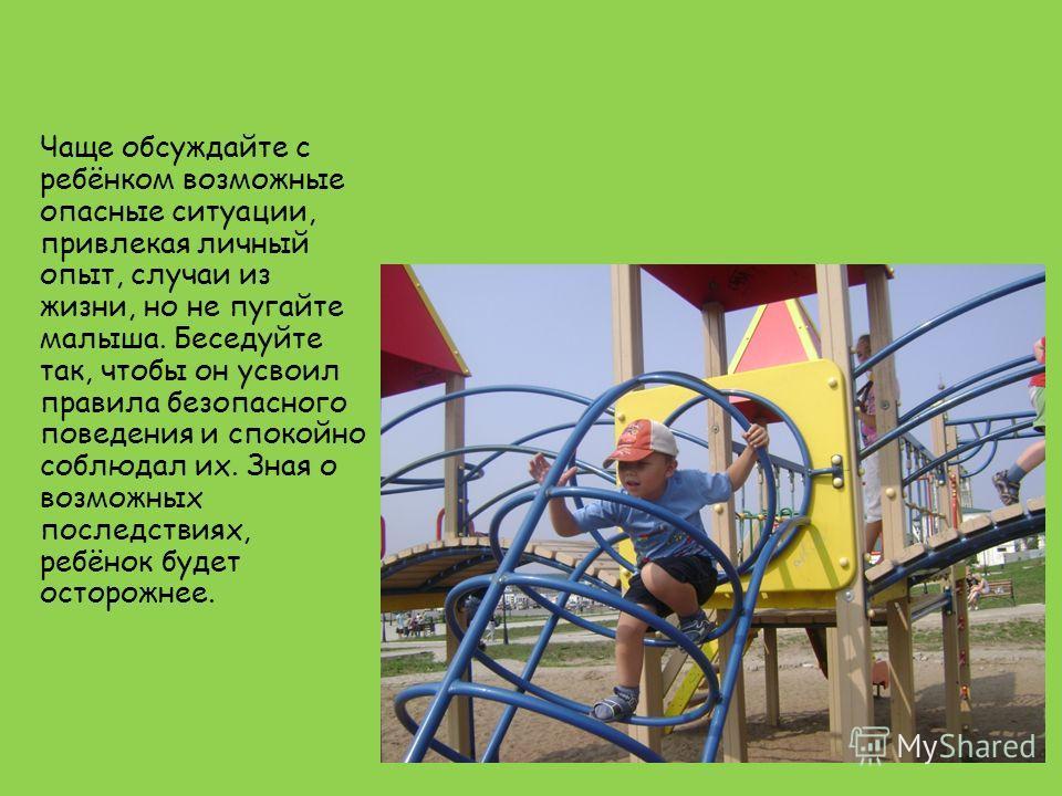 Чаще обсуждайте с ребёнком возможные опасные ситуации, привлекая личный опыт, случаи из жизни, но не пугайте малыша. Беседуйте так, чтобы он усвоил правила безопасного поведения и спокойно соблюдал их. Зная о возможных последствиях, ребёнок будет ост