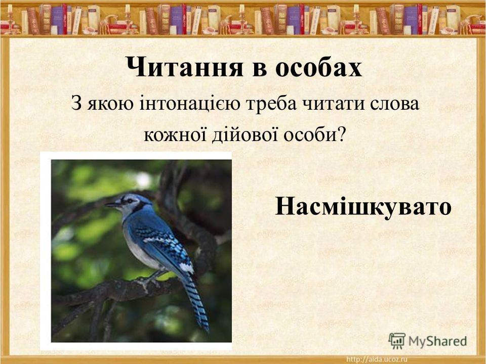 Читання в особах З якою інтонацією треба читати слова кожної дійової особи? Насмішкувато