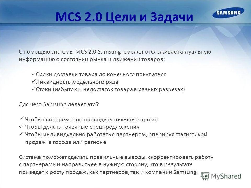 MCS 2.0 Цели и Задачи С помощью системы MCS 2.0 Samsung сможет отслеживает актуальную информацию о состоянии рынка и движении товаров: Сроки доставки товара до конечного покупателя Ликвидность модельного ряда Стоки (избыток и недостаток товара в разн