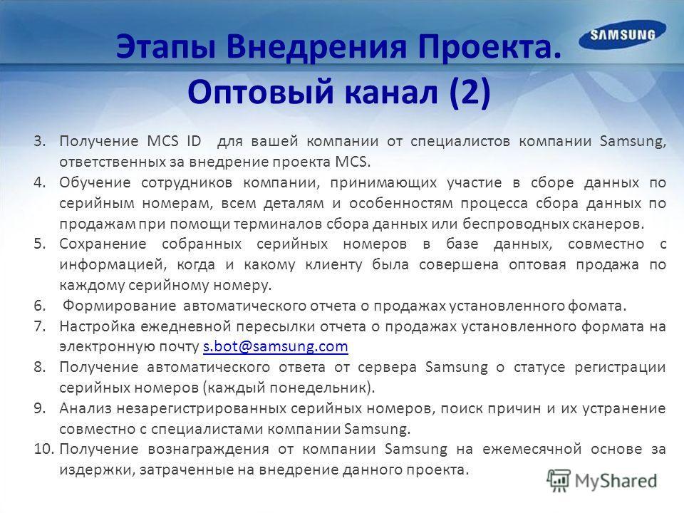 Этапы Внедрения Проекта. Оптовый канал (2) 3.Получение MCS ID для вашей компании от специалистов компании Samsung, ответственных за внедрение проекта MCS. 4.Обучение сотрудников компании, принимающих участие в сборе данных по серийным номерам, всем д