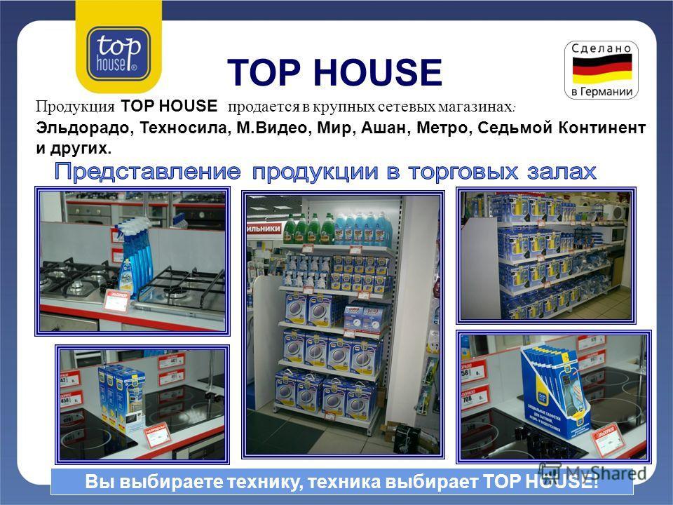 TOP HOUSE Продукция TOP HOUSE продается в крупных сетевых магазинах : Эльдорадо, Техносила, М.Видео, Мир, Ашан, Метро, Седьмой Континент и других. Вы выбираете технику, техника выбирает TOP HOUSE!