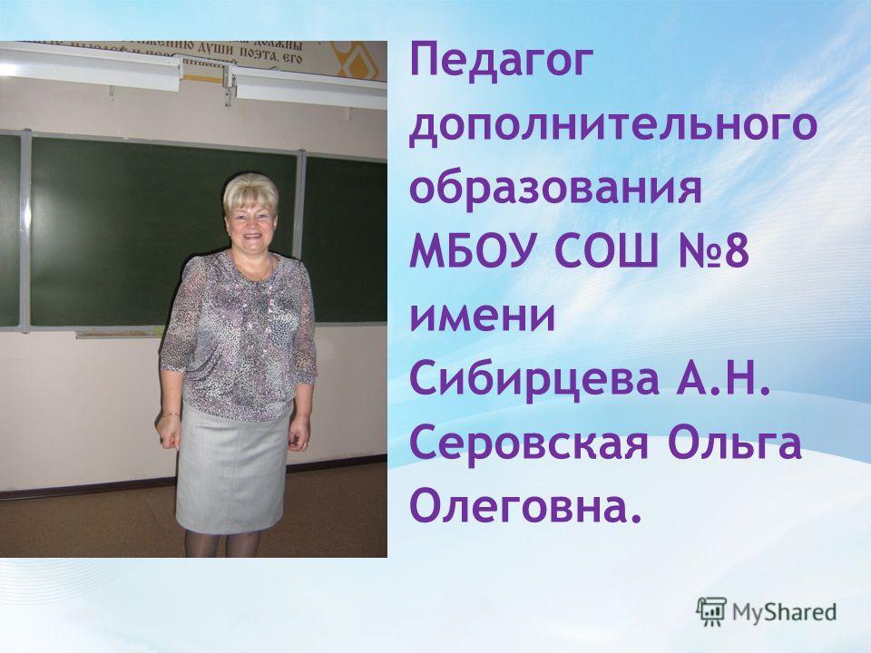 Педагог дополнительного образования МБОУ СОШ 8 имени Сибирцева А.Н. Серовская Ольга Олеговна.