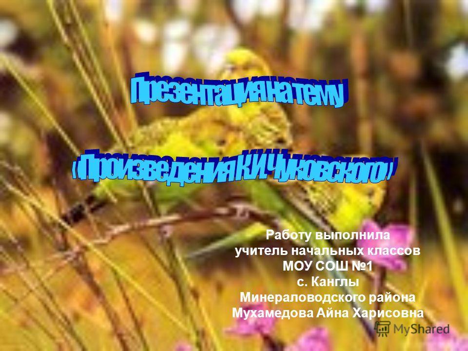 Работу выполнила учитель начальных классов МОУ СОШ 1 с. Канглы Минераловодского района Мухамедова Айна Харисовна