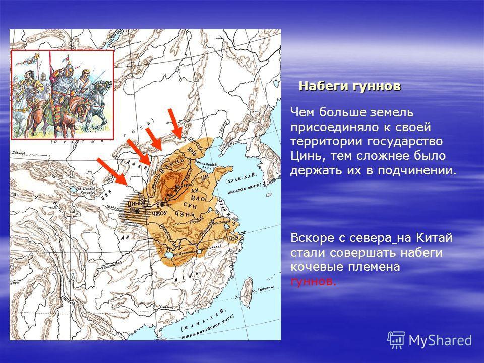 Набеги гуннов Чем больше земель присоединяло к своей территории государство Цинь, тем сложнее было держать их в подчинении. Вскоре с севера на Китай стали совершать набеги кочевые племена гуннов.