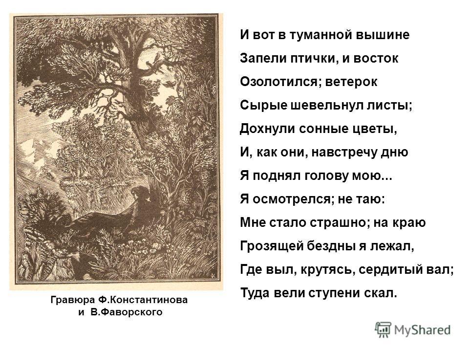 Гравюра Ф.Константинова и В.Фаворского И вот в туманной вышине Запели птички, и восток Озолотился; ветерок Сырые шевельнул листы; Дохнули сонные цветы, И, как они, навстречу дню Я поднял голову мою... Я осмотрелся; не таю: Мне стало страшно; на краю