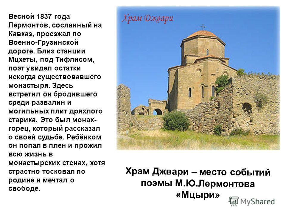 Весной 1837 года Лермонтов, сосланный на Кавказ, проезжал по Военно-Грузинской дороге. Близ станции Мцхеты, под Тифлисом, поэт увидел остатки некогда существовавшего монастыря. Здесь встретил он бродившего среди развалин и могильных плит дряхлого ста