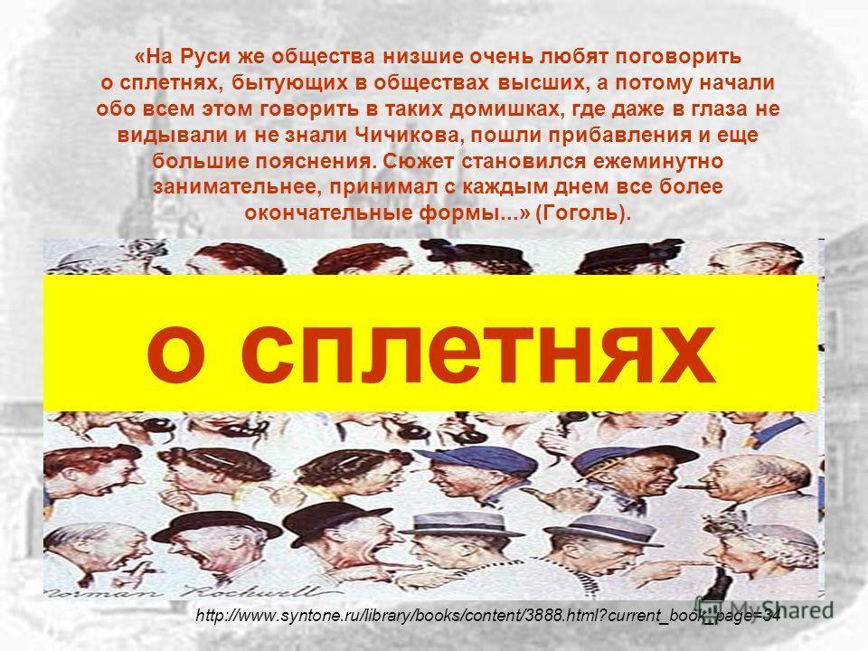 «На Руси же общества низшие очень любят поговорить о сплетнях, бытующих в обществах высших, а потому начали обо всем этом говорить в таких домишках, где даже в глаза не видывали и не знали Чичикова, пошли прибавления и еще большие пояснения. Сюжет ст
