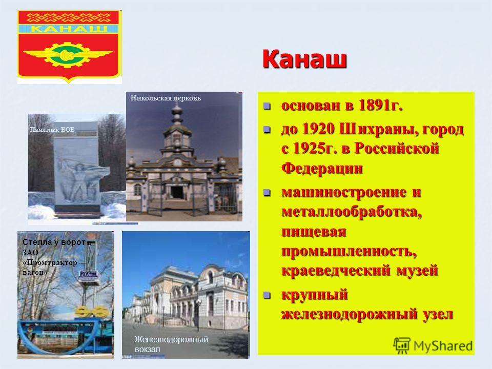 Канаш основан в 1891г. основан в 1891г. до 1920 Шихраны, город с 1925г. в Российской Федерации до 1920 Шихраны, город с 1925г. в Российской Федерации машиностроение и металлообработка, пищевая промышленность, краеведческий музей машиностроение и мета