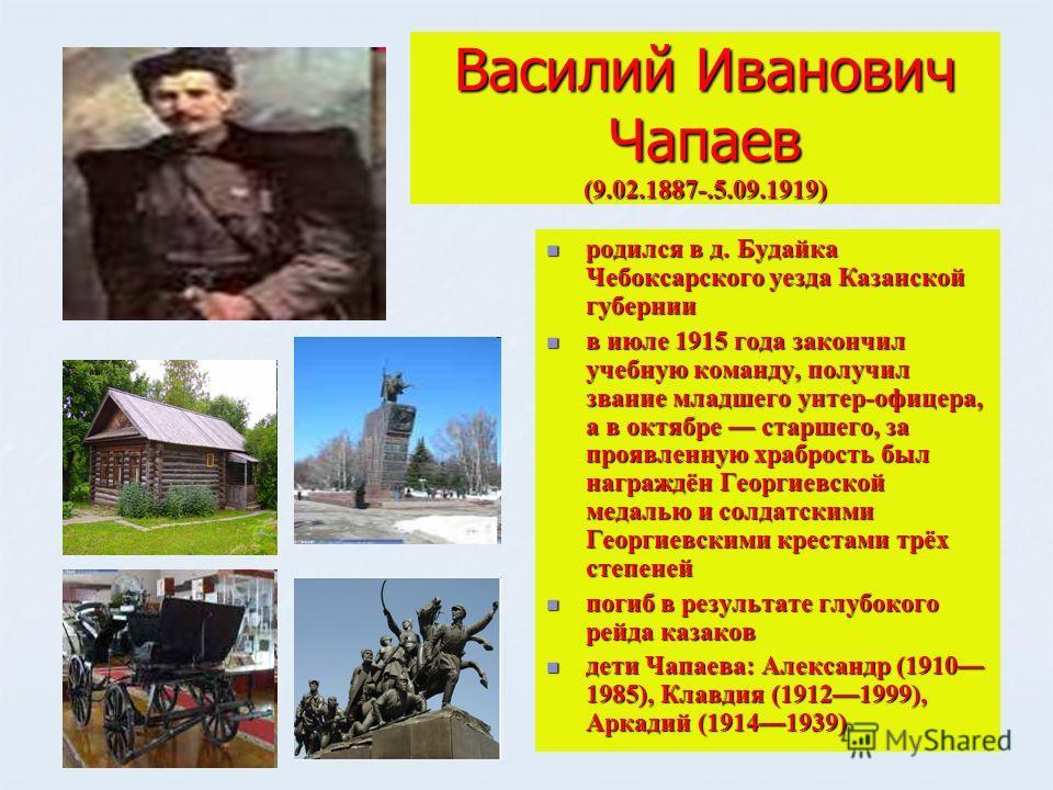 Василий Иванович Чапаев (9.02.1887-.5.09.1919) родился в д. Будайка Чебоксарского уезда Казанской губернии родился в д. Будайка Чебоксарского уезда Казанской губернии в июле 1915 года закончил учебную команду, получил звание младшего унтер-офицера, а
