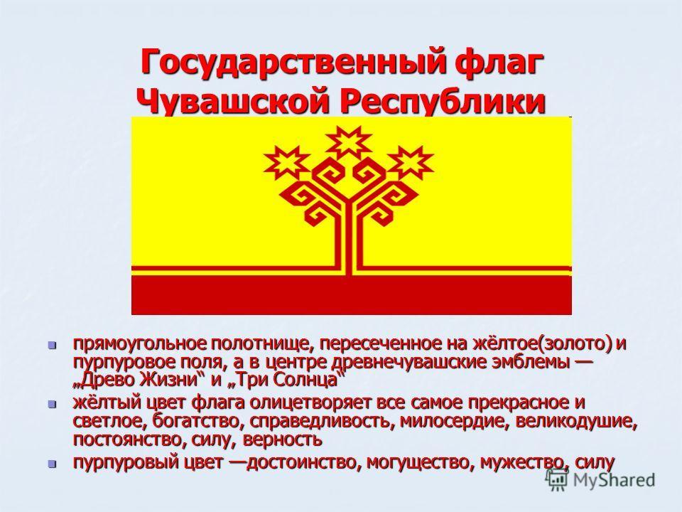 Государственный флаг Чувашской Республики прямоугольное полотнище, пересеченное на жёлтое(золото) и пурпуровое поля, а в центре древнечувашские эмблемы Древо Жизни и Три Солнца прямоугольное полотнище, пересеченное на жёлтое(золото) и пурпуровое поля