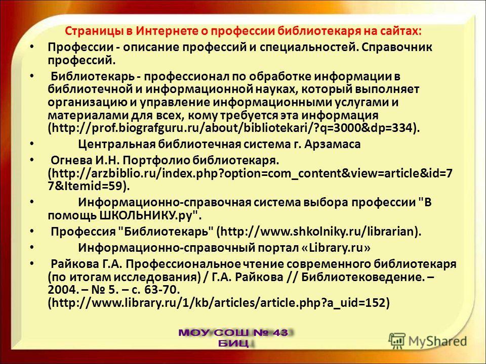 Страницы в Интернете о профессии библиотекаря на сайтах: Профессии - описание профессий и специальностей. Справочник профессий. Библиотекарь - профессионал по обработке информации в библиотечной и информационной науках, который выполняет организацию