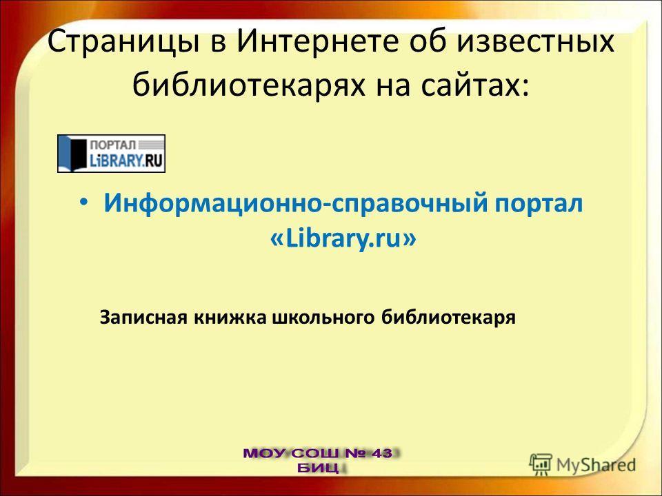 Страницы в Интернете об известных библиотекарях на сайтах: Информационно-справочный портал «Library.ru» Записная книжка школьного библиотекаря