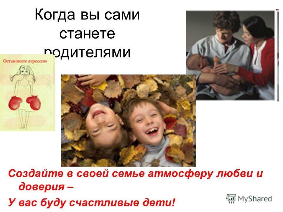 Когда вы сами станете родителями Создайте в своей семье атмосферу любви и доверия – У вас буду счастливые дети!