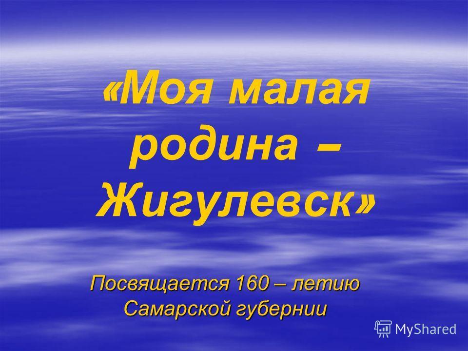 « Моя малая родина – Жигулевск » Посвящается 160 – летию Самарской губернии