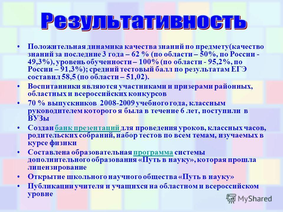 Положительная динамика качества знаний по предмету(качество знаний за последние 3 года – 62 % (по области – 50%, по России - 49,3%), уровень обученности – 100% (по области - 95,2%, по России – 91,3%); средний тестовый балл по результатам ЕГЭ составил
