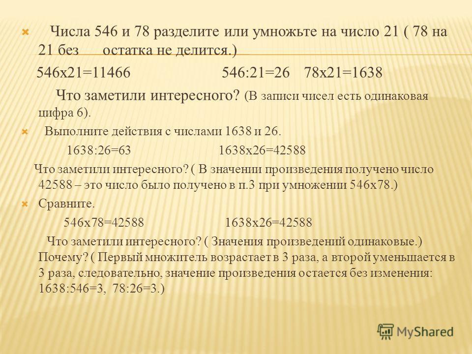 Числа 546 и 78 разделите или умножьте на число 21 ( 78 на 21 без остатка не делится.) 546x21=11466 546:21=2678x21=1638 Что заметили интересного? (В записи чисел есть одинаковая цифра 6). Выполните действия с числами 1638 и 26. 1638:26=63 1638x26=4258