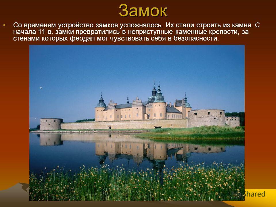 Замок Со временем устройство замков усложнялось. Их стали строить из камня. С начала 11 в. замки превратились в неприступные каменные крепости, за стенами которых феодал мог чувствовать себя в безопасности.