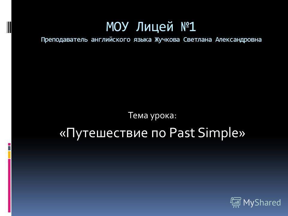 МОУ Лицей 1 Преподаватель английского языка Жучкова Светлана Александровна Тема урока: «Путешествие по Past Simple»