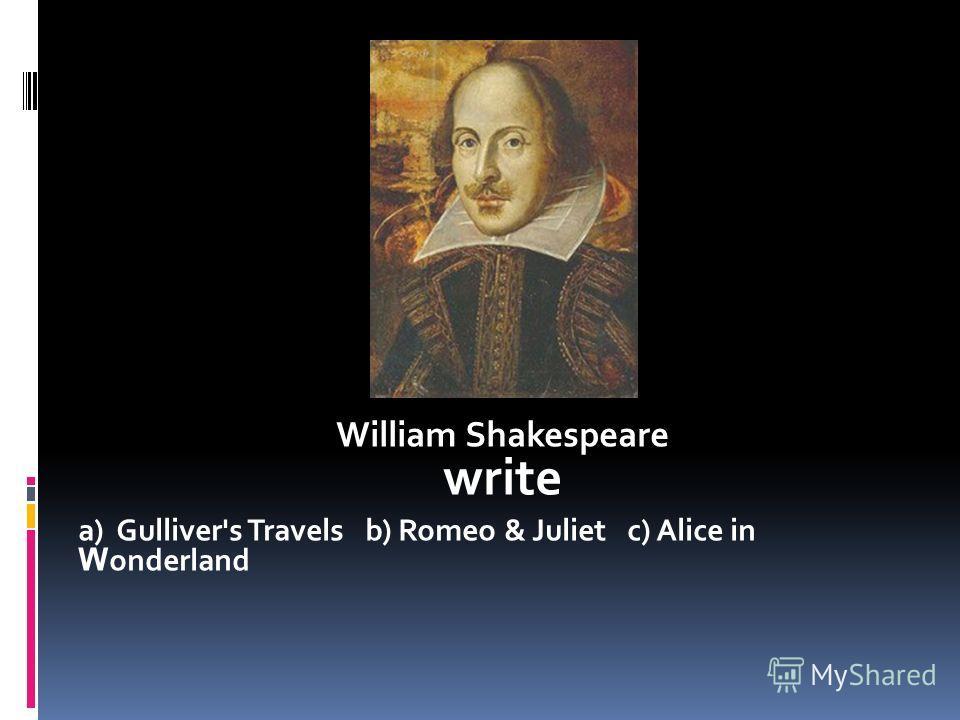 William Shakespeare write a) Gulliver's Travels b) Romeo & Juliet c) Alice in W onderland