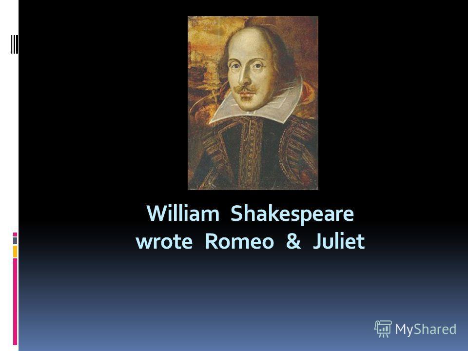 William Shakespeare wrote Romeo & Juliet