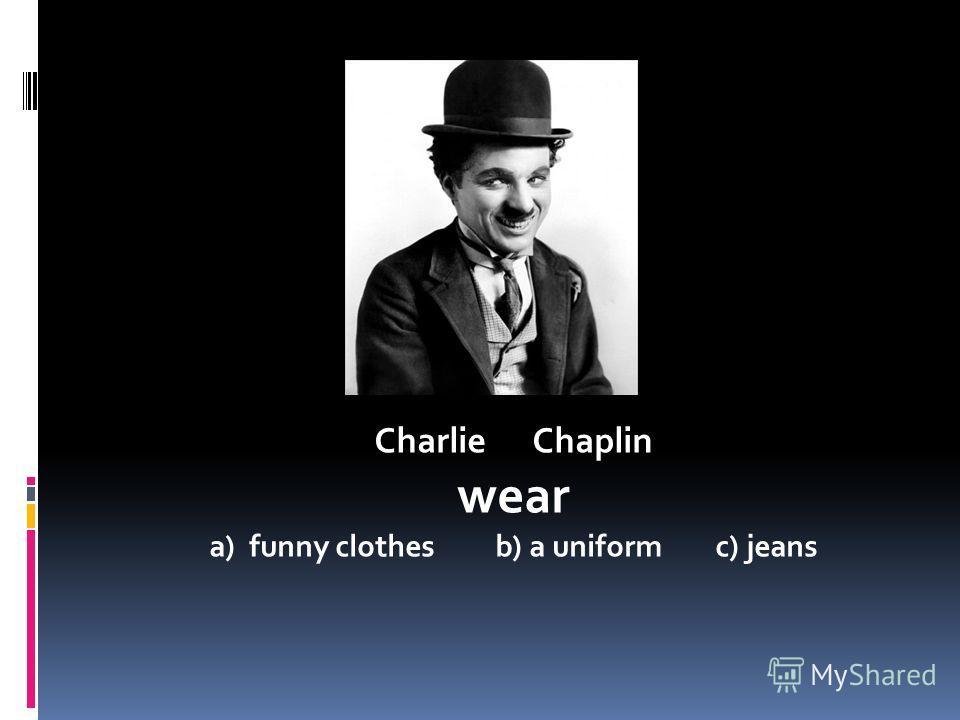 Charlie Chaplin wear a) funny clothes b) a uniform c) jeans