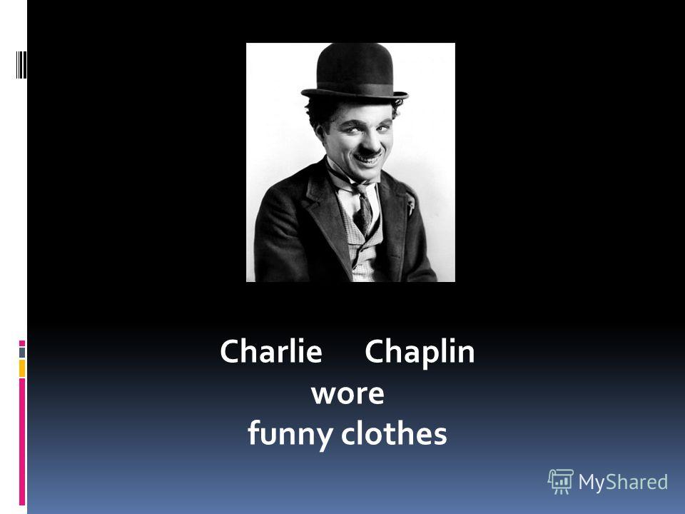Charlie Chaplin wore funny clothes