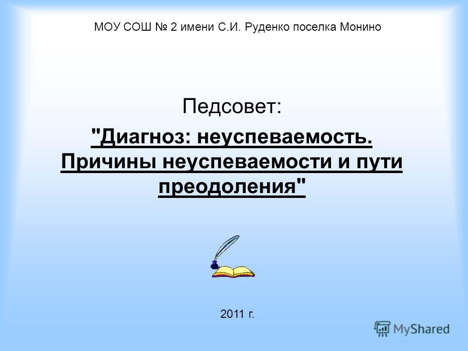 МОУ СОШ 2 имени С.И. Руденко поселка Монино Педсовет: Диагноз: неуспеваемость. Причины неуспеваемости и пути преодоления 2011 г.