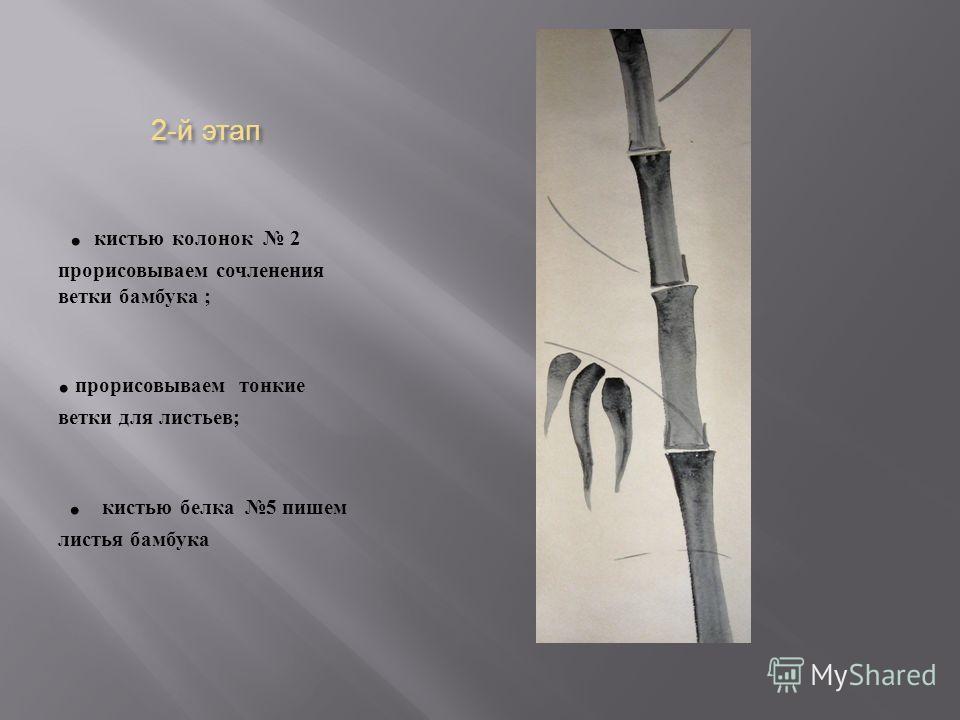 2- й этап. кистью колонок 2 прорисовываем сочленения ветки бамбука ;. прорисовываем тонкие ветки для листьев ;. кистью белка 5 пишем листья бамбука