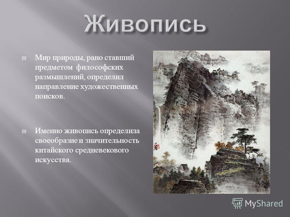 Мир природы, рано ставший предметом философских размышлений, определил направление художественных поисков. Именно живопись определила своеобразие и значительность китайского средневекового искусства.