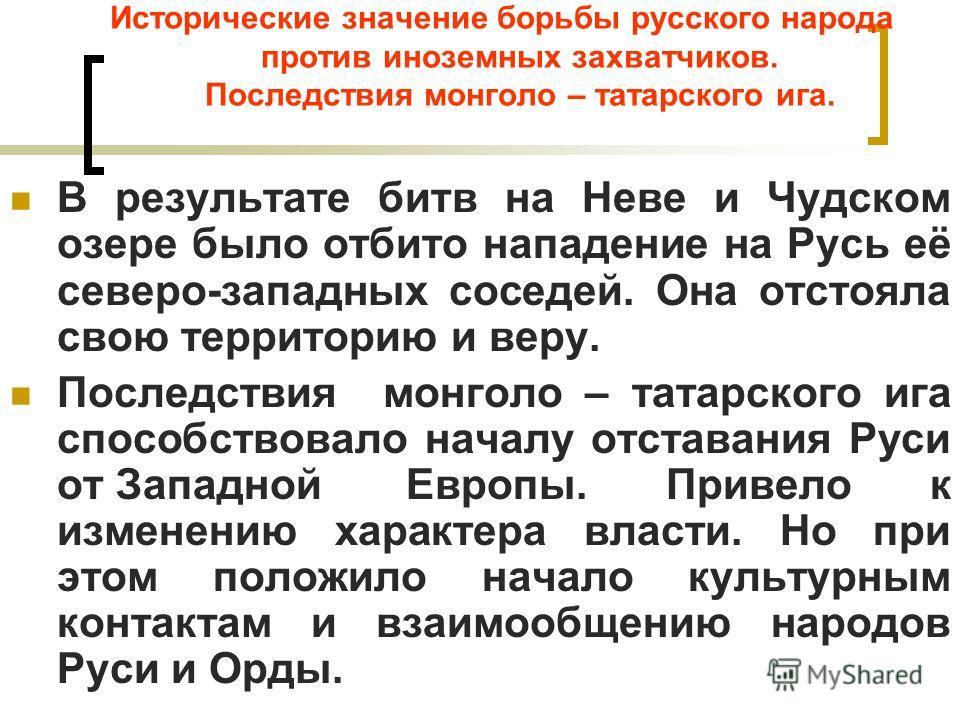 Исторические значение борьбы русского народа против иноземных захватчиков. Последствия монголо – татарского ига. В результате битв на Неве и Чудском озере было отбито нападение на Русь её северо-западных соседей. Она отстояла свою территорию и веру.