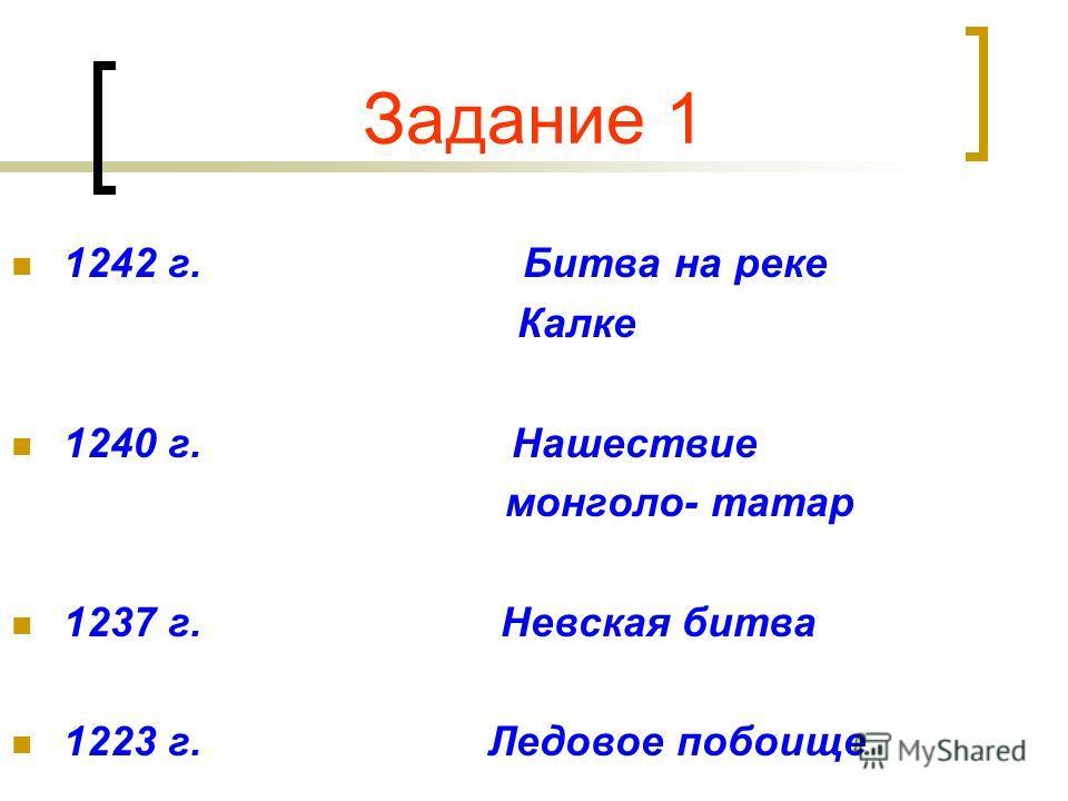 Задание 1 1242 г. Битва на реке Калке 1240 г. Нашествие монголо- татар 1237 г. Невская битва 1223 г. Ледовое побоище