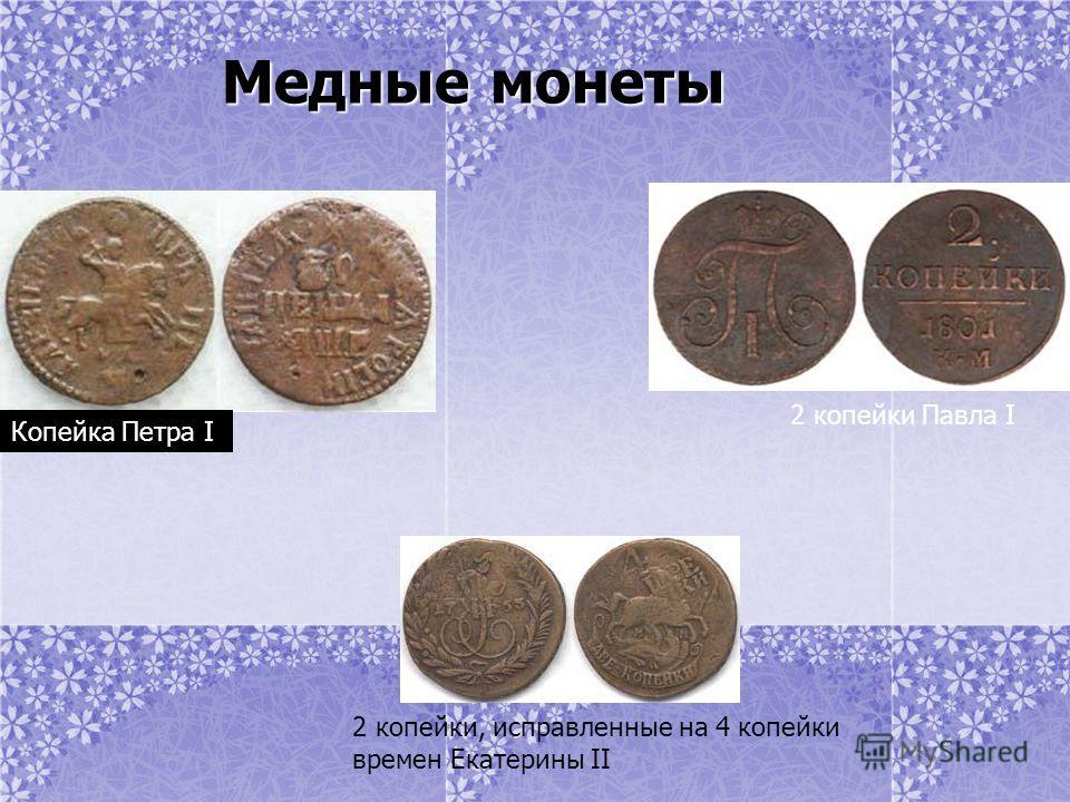 Медные монеты Медные монеты Копейка Петра I 2 копейки Павла I 2 копейки, исправленные на 4 копейки времен Екатерины II