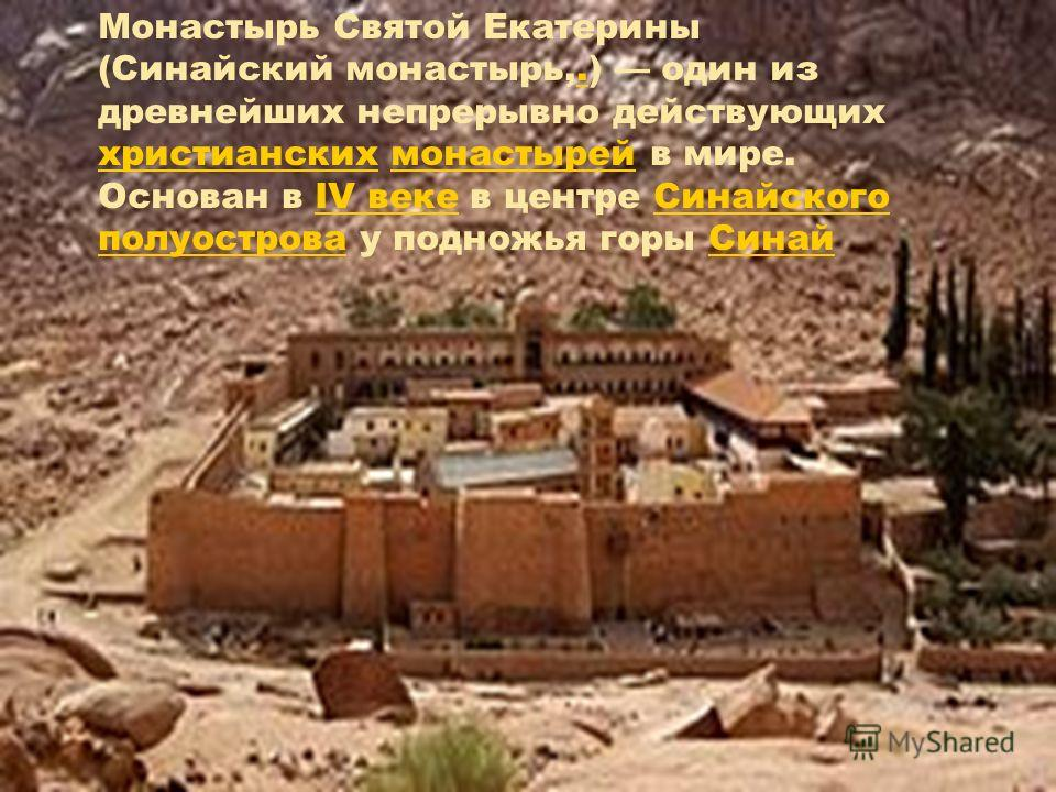 Монастырь Святой Екатерины (Синайский монастырь,.) один из древнейших непрерывно действующих христианских монастырей в мире. Основан в IV веке в центре Синайского полуострова у подножья горы Синай. христианскихмонастырейIV векеСинайского полуостроваС